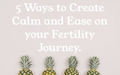 5 Ways to Create Ease and Calm on your Fertility Journey.